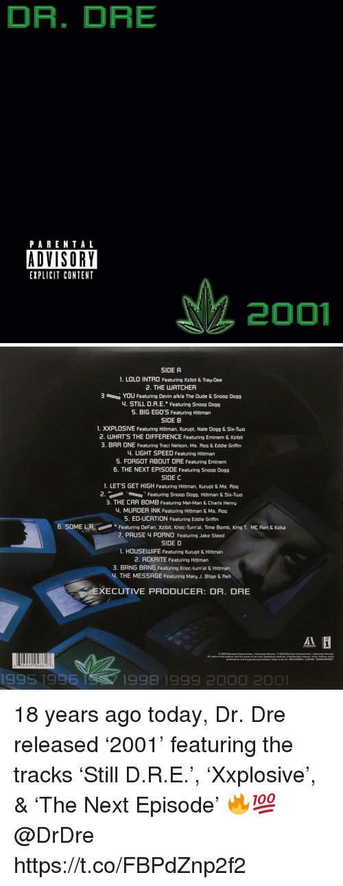 Dr. Dre, Dude, and Eminem: DR. DRE  PARENTAL  ADVISORY  EXPLICIT CONTENT  2001   SIDE A  1. LOLO INTRO Featuring Xzibit & Tray-Dee  2. THE UATCHER  3 mutu, You Featuring Devin aka The Dude & Snoop Dogg  4. STILL D.R.E. Featuring Snoop Dogg  5. BIG EG0'S Featuring Hittman  SIDE B  1. XXPLOSIVE Featuring Hittman, Kurupt, Nate Dogg & Six-Two  2. WHATS THE DIFFERENCE Featuring Eminem & Xzibit  3. BAR ONE Featuring Traci Nelson, Ms. Roq & Eddie Griffin  4. LIGHT SPEED Featuring Hittman  5. FORGOT ABOUT DRE Featuring Eminem  6. THE NEXT EPISODE Featuring Snoop Dogg  SIDE C  1. LET'S GET HIGH Featuring Hittman, Kurupt & Ms. Roq  2 nt Fetring Snoop Dogg. Hittman & Six-Tuo  3. THE CAR BOMB Featuring Mel-Man & Charis Henry  4. MURDER INK Featuring Hittman & Ms. Roq  5. ED-UCATION Featuring Eddie Griffin  6. SOME LAFeaturing DeFari, Xzibit, Knoc-Turn'al, TIime Bomb, King T. MC Ren & Koka  7 PAUSE 4 PORN0 Featuring Jake Steed  SIDE D  1. HOUSEUWIFE Featuring Kurupt & Hittman  2. ACKRITE Featuring Hittman  3. BANG BANG Featuring Knoc-turn'al & Hittman  4. THE MESSAGE Featuring Mary J. Blige & Rel  XECUTIVE PRODUCER: DR. DRE  06949 0486 117  1995 1996  1998 1999 2000 2001 18 years ago today, Dr. Dre released '2001' featuring the tracks 'Still D.R.E.', 'Xxplosive', & 'The Next Episode' 🔥💯 @DrDre https://t.co/FBPdZnp2f2