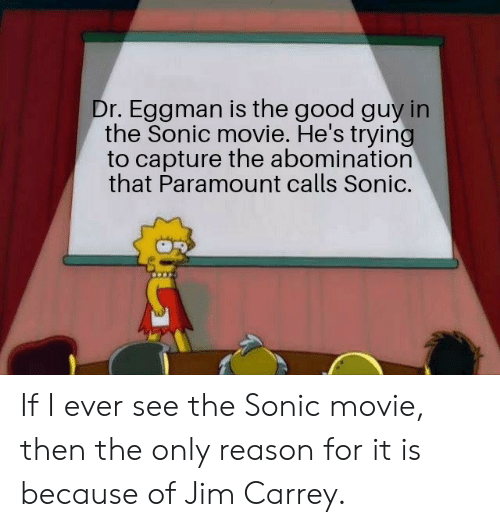 the good guy: Dr. Eggman is the good guy in  the Sonic movie. He's trying  to capture the abomination  that Paramount calls Sonic. If I ever see the Sonic movie, then the only reason for it is because of Jim Carrey.