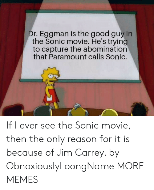 the good guy: Dr. Eggman is the good guy in  the Sonic movie. He's trying  to capture the abomination  that Paramount calls Sonic. If I ever see the Sonic movie, then the only reason for it is because of Jim Carrey. by ObnoxiouslyLoongName MORE MEMES
