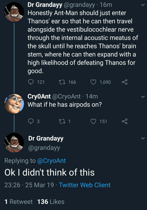 Reaches: Dr Grandayy @grandayy 16m  Honestly Ant-Man should just enter  Thanos' ear so that he can then travel  alongside the vestibulocochlear nerve  through the internal acoustic meatus of  the skull until he reaches Thanos brain  stem, where he can then expand witha  high likelihood of defeating Thanos for  good  12  166 1,690  Cry0Ant @CryoAnt 14m  What if he has airpods on?  3  Grandayy  @grandayy  Replying to @CryoAnt  Ok I didn't think of this  23:26 25 Mar 19 Twitter Web Client  1 Retweet 136 Likes