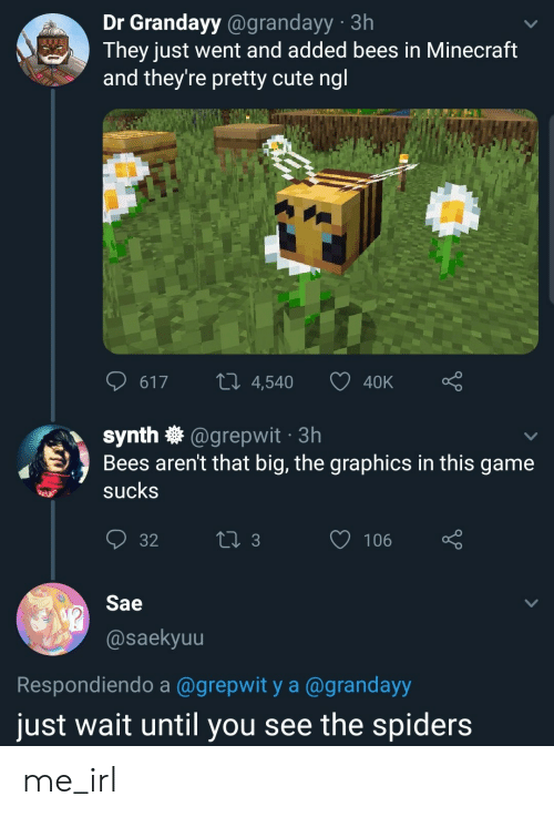 40k: Dr Grandayy@grandayy 3h  They just went and added bees in Minecraft  and they're pretty cute ngl  LI 4,540  617  40K  synth @grepwit 3h  Bees aren't that big, the graphics in this game  sucks  t 3  106  32  Sae  @saekyuu  Respondiendo a @grepwit y a @grandayy  just wait until you see the spiders me_irl