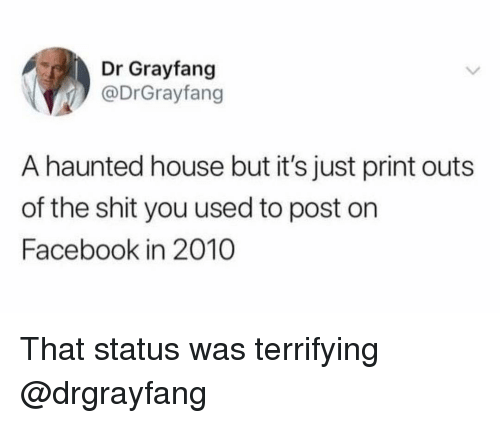 Facebook, Shit, and House: Dr Grayfang  @DrGrayfang  A haunted house but it's just print outs  of the shit you used to post on  Facebook in 2010 That status was terrifying @drgrayfang