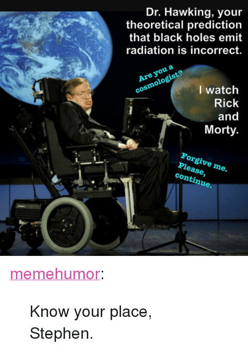 "Rick and Morty, Stephen, and Tumblr: Dr. Hawking, you  theoretical prediction  that black holes emit  radiation is incorrect.  Are you a  cosmologist?  I watch  Rick  and  Morty  Forgive me.  Please,  continue. <p><a href=""http://memehumor.net/post/166503323896/know-your-place-stephen"" class=""tumblr_blog"">memehumor</a>:</p>  <blockquote><p>Know your place, Stephen.</p></blockquote>"