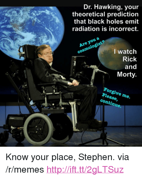 "Memes, Rick and Morty, and Stephen: Dr. Hawking, you  theoretical prediction  that black holes emit  radiation is incorrect.  Are you a  cosmologist?  I watch  Rick  and  Morty  Forgive me.  Please,  continue. <p>Know your place, Stephen. via /r/memes <a href=""http://ift.tt/2gLTSuz"">http://ift.tt/2gLTSuz</a></p>"