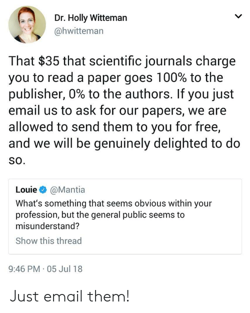 profession: Dr. Holly Witteman  @hwitteman  That $35 that scientific journals charge  you to read a paper goes 100% to the  publisher, 0% to the authors. If you just  email us to ask for our papers, we are  allowed to send them to you for free,  and we will be genuinely delighted to do  SO.  Louie @Mantia  What's something that seems obvious within your  profession, but the general public seems to  misunderstand?  Show this thread  9:46 PM 05 Jul 18 Just email them!