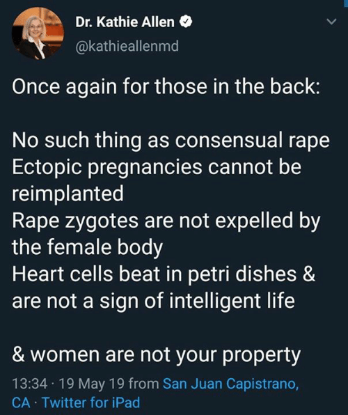 Intelligent Life: Dr. Kathie Allen  @kathieallenmd  Once again for those in the back:  No such thing as consensual rape  Ectopic pregnancies cannot be  reimplanted  Rape zygotes are not expelled by  the female body  Heart cells beat in petri dishes &  are not a sign of intelligent life  & women are not your property  13:34 19 May 19 from San Juan Capistrano,  CA Twitter for iPad