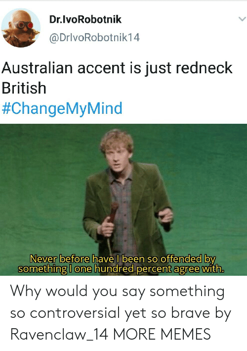 offended: Dr.lvoRobotnik  @DrivoRobotnik14  Australian accent is just redneck  British  #ChangeMyMind  Never before have I been so offended by  something I one hundred percent agree with. Why would you say something so controversial yet so brave by Ravenclaw_14 MORE MEMES