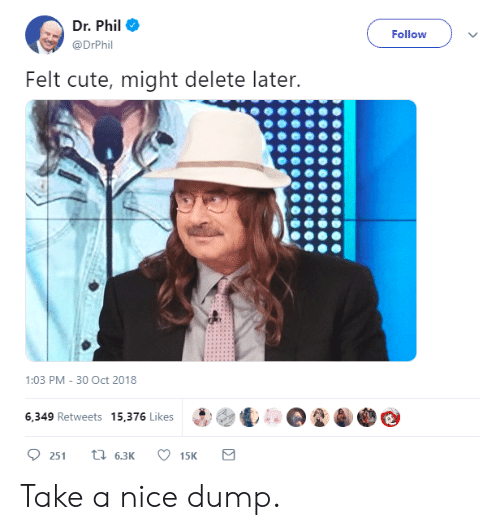 Cute, Nice, and Dr Phil: Dr. Phil ,  @DrPhil  Follow  Felt cute, might delete later.  1:03 PM- 30 Oct 2018  6,349 Retweets 15,376 Likes  251  6.3K Take a nice dump.