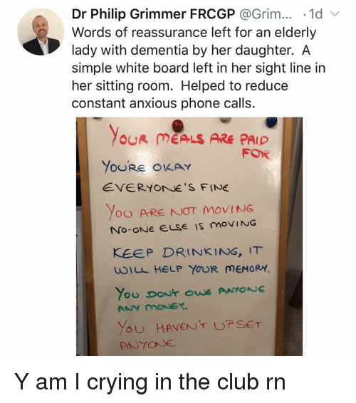 phone calls: Dr Philip Grimmer FRCGP @Grim.. 1d  Words of reassurance left for an elderly  lady with dementia by her daughter. A  simple white board left in her sight line in  her sitting room. Helped to reduce  constant anxious phone calls.  OUR MEALS ARE PAIP  FOR  YoURE OKAY  EVERYOrNe S FINE  Yoo ARE NOT MOVING  KEEP DRINKING, IT  wILL HELP YOUR MEMORY Y am I crying in the club rn