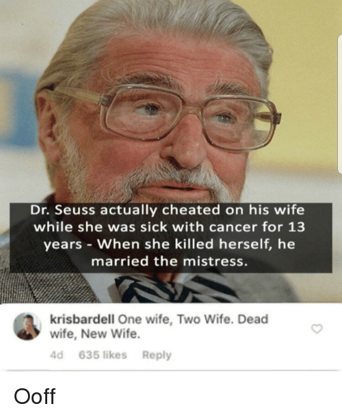 Dr. Seuss: Dr. Seuss actually cheated on his wife  while she was sick with cancer for 13  years When she killed herself, he  married the mistress.  krisbardell One wife, Two Wife. Dead  wife, New Wife  4d 635 likes Reply Ooff