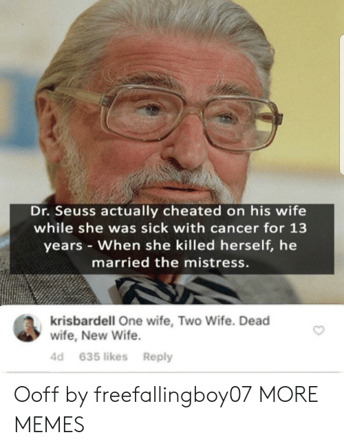 Dr. Seuss: Dr. Seuss actually cheated on his wife  while she was sick with cancer for 13  years When she killed herself, he  married the mistress.  krisbardell One wife, Two Wife. Dead  wife, New Wife  4d 635 likes Reply Ooff by freefallingboy07 MORE MEMES