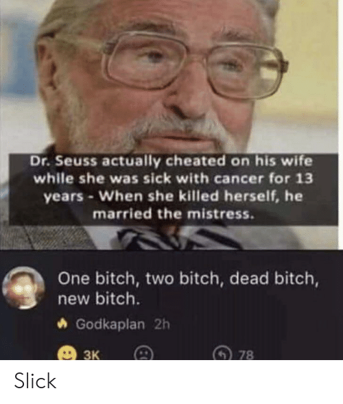 mistress: Dr.Seuss actually cheated on his wife  while she was sick with cancer for 13  years-When she killed herself, he  married the mistress.  One bitch, two bitch, dead bitch,  new bitch.  Godkaplan 2h  ЗК  78 Slick