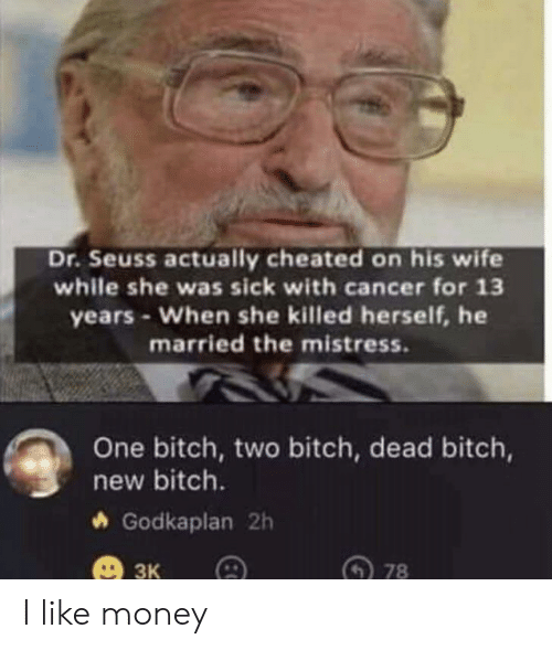 Cancer: Dr.Seuss actually cheated on his wife  while she was sick with cancer for 13  years-When she killed herself, he  married the mistress.  One bitch, two bitch, dead bitch,  new bitch.  Godkaplan 2h  3к  78 I like money