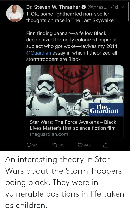 Lighthearted: Dr. Steven W. Thrasher O @thras... · 1d v  1. OK, some lighthearted non-spoiler  thoughts on race in The Last Skywalker  Finn finding Jannah-a fellow Black,  decolonized formerly colonized imperial  subject who got woke-revives my 2014  @Guardian essay in which I theorized al  stormtroopers are Black  The  Guardian  Star Wars: The Force Awakens – Black  Lives Matter's first science fiction film  theguardian.com  Q 92  27143  940 An interesting theory in Star Wars about the Storm Troopers being black. They were in vulnerable positions in life taken as children.