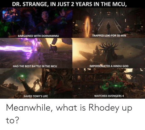 God, Life, and Avengers: DR. STRANGE, IN JUST 2 YEARS IN THE MCU,  BARGAINED WITH DORMAMMU  TRAPPED LOKI FOR 30 MIN  HAD THE BEST BATTLE IN THE MCU  IMPERSONATED A HINDU GOD  SAVED TONY'S LIFE  WATCHED AVENGERS 4 Meanwhile, what is Rhodey up to?