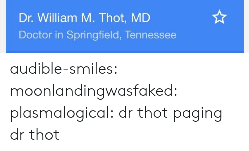 Audible: Dr. William M. Thot, MD  Doctor in Springfield, Tennessee audible-smiles: moonlandingwasfaked:  plasmalogical: dr thot  paging dr thot