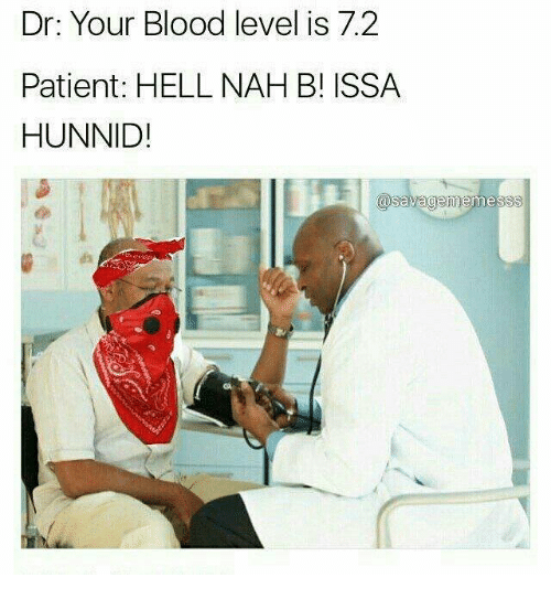 Nah B: Dr: Your Blood level is 7.2  Patient: HELL NAH B! ISSA  HUNNID!  asavagem mess