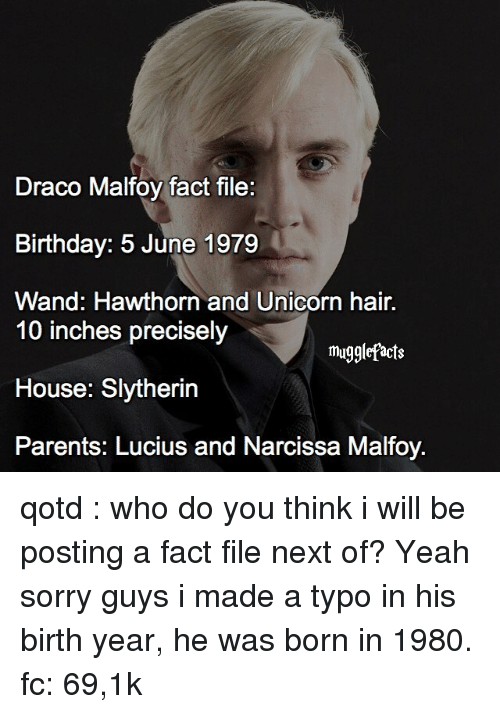 Memes, Slytherin, and Unicorn: Draco Malfoy fact file:  Birthday: 5 June 1979  Wand: Hawthorn and Unicorn hair.  10 inches precisely  mugglefacts  House: Slytherin  Parents: Lucius and Narcissa Malfoy. qotd : who do you think i will be posting a fact file next of? Yeah sorry guys i made a typo in his birth year, he was born in 1980. fc: 69,1k