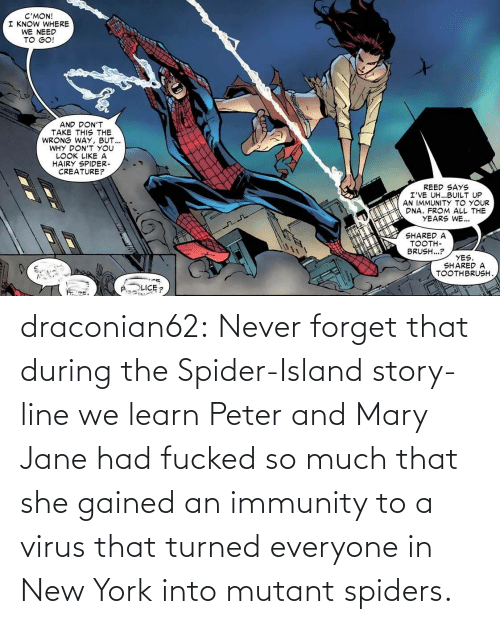 island: draconian62:  Never forget that during the Spider-Island story-line we learn Peter and Mary Jane had fucked so much that she gained an immunity to a virus that turned everyone in New York into mutant spiders.