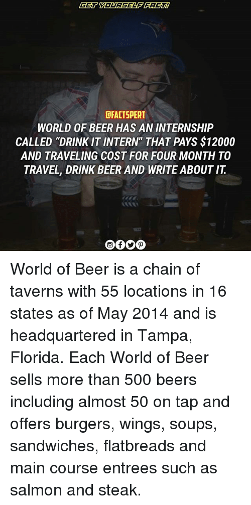"internations: DRACTSPERT  WORLD OF BEER HAS AN INTERNSHIP  CALLED ""DRINK IT INTERN"" THAT PAYS $12000  AND TRAVELING COST FOR FOUR MONTH TO  TRAVEL, DRINK BEER AND WRITE ABOUT IT World of Beer is a chain of taverns with 55 locations in 16 states as of May 2014 and is headquartered in Tampa, Florida. Each World of Beer sells more than 500 beers including almost 50 on tap and offers burgers, wings, soups, sandwiches, flatbreads and main course entrees such as salmon and steak."