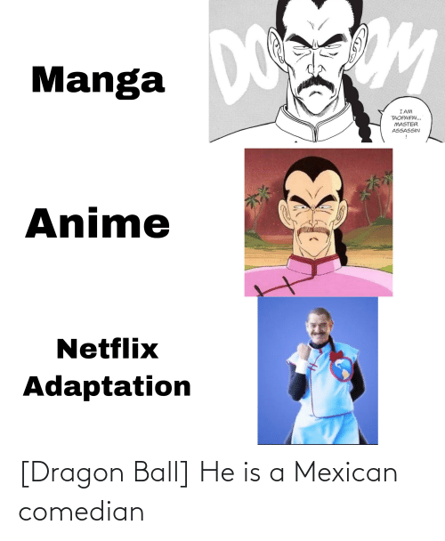 Mexican: [Dragon Ball] He is a Mexican comedian