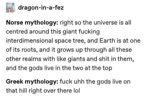 Fucking, Lol, and Shit: dragon-in-a-fez  Norse mythology: right so the universe is all  centred around this giant fucking  interdimensional space tree, and Earth is at one  of its roots, and it grows up through all these  other realms with like giants and shit in them,  and the gods live in the two at the top  Greek mythology: fuck uhh the gods live on  that hill right over there lol