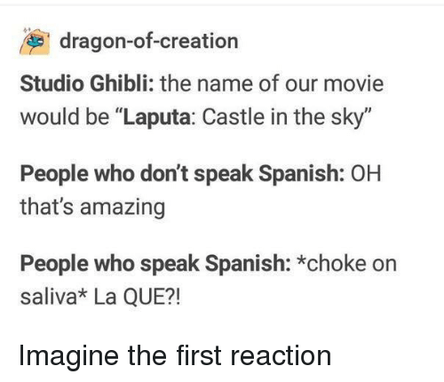 "Thats Amazing: dragon-of-creation  Studio Ghibli: the name of our movie  would be ""Laputa: Castle in the sky""  People who don't speak Spanish: OH  that's amazing  People who speak Spanish: *choke on  saliva* La QUE?! Imagine the first reaction"