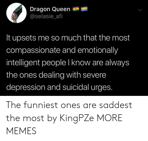 compassionate: Dragon Queen  @selasie_afi  It upsets me so much that the most  compassionate and emotionally  intelligent people I know are always  the ones dealing with severe  depression and suicidal urges. The funniest ones are saddest the most by KingPZe MORE MEMES