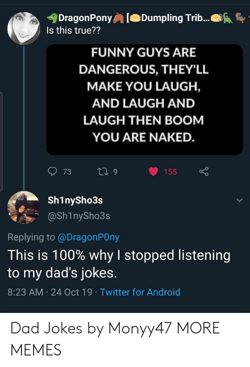 Dads Jokes: DragonPony  Is this true??  Dumpling Trib...  FUNNY GUYS ARE  DANGEROUS, THEY'LL  MAKE YOU LAUGH,  AND LAUGH AND  LAUGH THEN BOOM  YOU ARE NAKED.  73  L 9  155  Sh1nySho3s  @Sh1nySho3s  Replying to @DragonPOny  This is 100% why I stopped listening  to my dad's jokes.  8:23 AM 24 Oct 19 Twitter for Android Dad Jokes by Monyy47 MORE MEMES