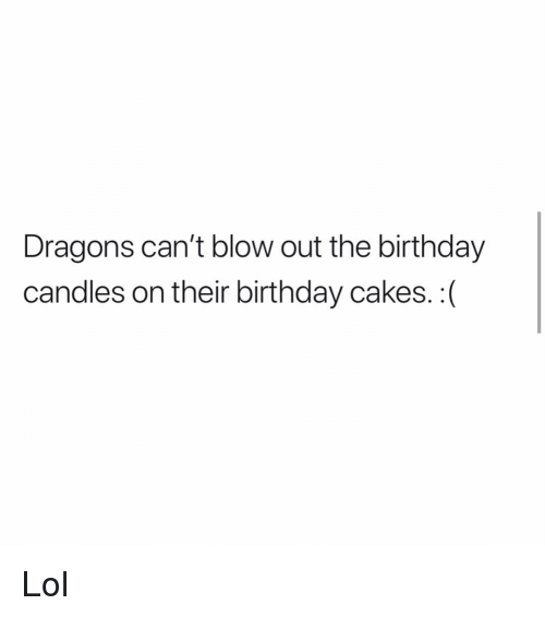 blow out: Dragons can't blow out the birthday  candles on their birthday cakes. :( Lol
