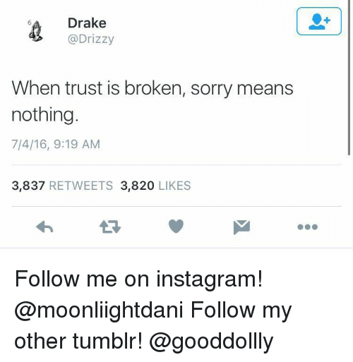 Drake, Instagram, and Sorry: Drake  @Drizzy  When trust is broken, sorry means  nothing  7/4/16, 9:19 AM  3,837 RETWEETS 3,820 LIKES Follow me on instagram! @moonliightdani Follow my other tumblr! @gooddollly