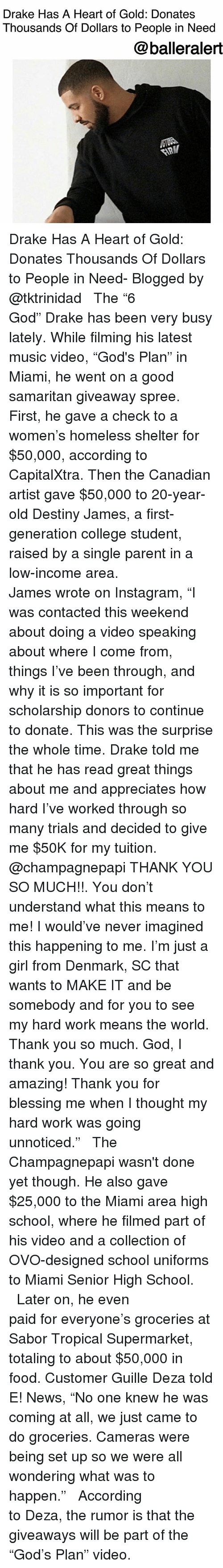 """ovo: Drake Has A Heart of Gold: Donates  Thousands Of Dollars to People in Need  @balleralert Drake Has A Heart of Gold: Donates Thousands Of Dollars to People in Need- Blogged by @tktrinidad ⠀⠀⠀⠀⠀⠀⠀⠀⠀ ⠀⠀⠀⠀⠀⠀⠀⠀⠀ The """"6 God"""" Drake has been very busy lately. While filming his latest music video, """"God's Plan"""" in Miami, he went on a good samaritan giveaway spree. First, he gave a check to a women's homeless shelter for $50,000, according to CapitalXtra. Then the Canadian artist gave $50,000 to 20-year-old Destiny James, a first-generation college student, raised by a single parent in a low-income area. ⠀⠀⠀⠀⠀⠀⠀⠀⠀ ⠀⠀⠀⠀⠀⠀⠀⠀⠀ James wrote on Instagram, """"I was contacted this weekend about doing a video speaking about where I come from, things I've been through, and why it is so important for scholarship donors to continue to donate. This was the surprise the whole time. Drake told me that he has read great things about me and appreciates how hard I've worked through so many trials and decided to give me $50K for my tuition. @champagnepapi THANK YOU SO MUCH!!. You don't understand what this means to me! I would've never imagined this happening to me. I'm just a girl from Denmark, SC that wants to MAKE IT and be somebody and for you to see my hard work means the world. Thank you so much. God, I thank you. You are so great and amazing! Thank you for blessing me when I thought my hard work was going unnoticed."""" ⠀⠀⠀⠀⠀⠀⠀⠀⠀ ⠀⠀⠀⠀⠀⠀⠀⠀⠀ The Champagnepapi wasn't done yet though. He also gave $25,000 to the Miami area high school, where he filmed part of his video and a collection of OVO-designed school uniforms to Miami Senior High School. ⠀⠀⠀⠀⠀⠀⠀⠀⠀ ⠀⠀⠀⠀⠀⠀⠀⠀⠀ Later on, he even paid for everyone's groceries at Sabor Tropical Supermarket, totaling to about $50,000 in food. Customer Guille Deza told E! News, """"No one knew he was coming at all, we just came to do groceries. Cameras were being set up so we were all wondering what was to happen."""" ⠀⠀⠀⠀⠀⠀⠀⠀⠀ ⠀⠀⠀⠀⠀⠀⠀⠀⠀ According to Deza, the rumo"""