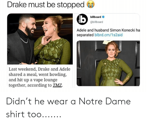 Adele, Billboard, and Drake: Drake must be stopped  billboard  @billboard  Adele and husband Simon Konecki ha  separated blbrd.cm/1s2aid  Last weekend, Drake and Adele  shared a meal, went bowling,  and hit up a vape lounge  together, according to TMZ. Didn't he wear a Notre Dame shirt too.......