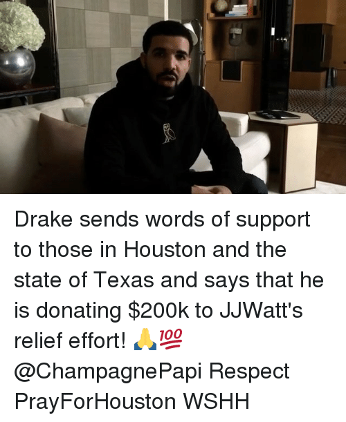 Draked: Drake sends words of support to those in Houston and the state of Texas and says that he is donating $200k to JJWatt's relief effort! 🙏💯 @ChampagnePapi Respect PrayForHouston WSHH