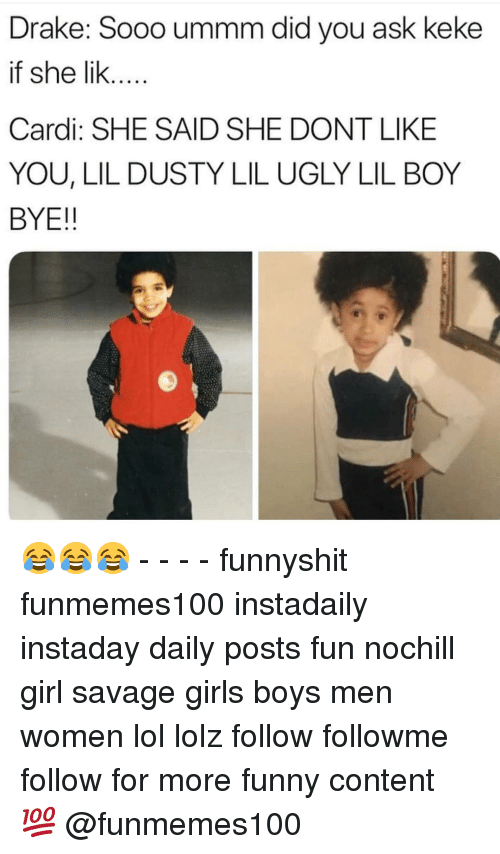Drake, Funny, and Girls: Drake: Sooo ummm did you ask keke  if she lik...  Cardi: SHE SAID SHE DONT LIKE  YOU, LIL DUSTY LIL UGLY LIL BOY  BYE!! 😂😂😂 - - - - funnyshit funmemes100 instadaily instaday daily posts fun nochill girl savage girls boys men women lol lolz follow followme follow for more funny content 💯 @funmemes100