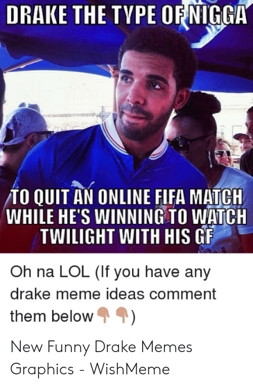 Wishmeme: DRAKE THE TYPE OF NIGGA  /TO QUITAN ONLINE FIFA MATCH  WHILE HE'S WINNING TO WATCH  TWILIGHT WITH HIS GF  Oh na LOL (If you have any  drake meme ideas comment  them below New Funny Drake Memes Graphics - WishMeme
