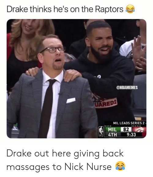 Drake, Nba, and Nick: Drake thinks he's on the Raptors  @NBAMEMES  UARED2  MIL LEADS SERIES 2  MIL 82  4TH 9:33 Drake out here giving back massages to Nick Nurse 😂