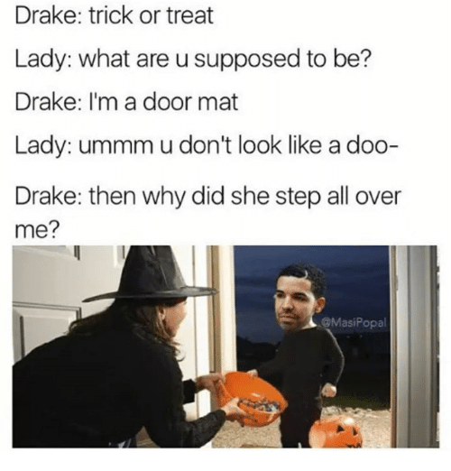 Draked: Drake: trick or treat  Lady: what are u supposed to be?  Drake: I'm a door mat  Lady: ummm u don't look like a doo-  Drake: then why did she step all over  me?  @MasiPopa