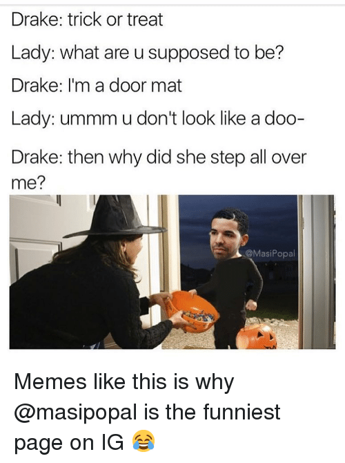 Memes Like: Drake: trick or treat  Lady: what are u supposed to be?  Drake: I'm a door mat  Lady: ummm u don't look like a doo-  Drake: then why did she step all over  me?  @MasiPopal Memes like this is why @masipopal is the funniest page on IG 😂