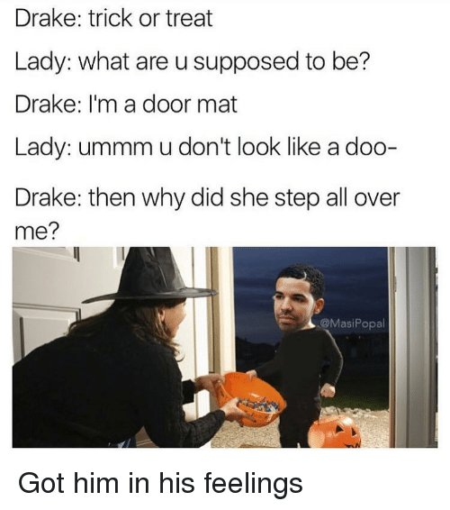 Drake, Funny, and Got: Drake: trick or treat  Lady: what are u supposed to be?  Drake: I'm a door mat  Lady: ummm u don't look like a doo-  Drake: then why did she step all over  me?  @MasiPopal Got him in his feelings