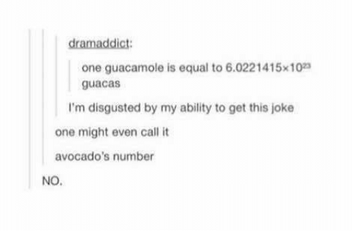 Guacamole, Memes, and Ability: dramaddict  one guacamole is equal to 6.0221415x10  guacas  I'm disgusted by my ability to get this joke  one might even call it  avocado's number  NO.