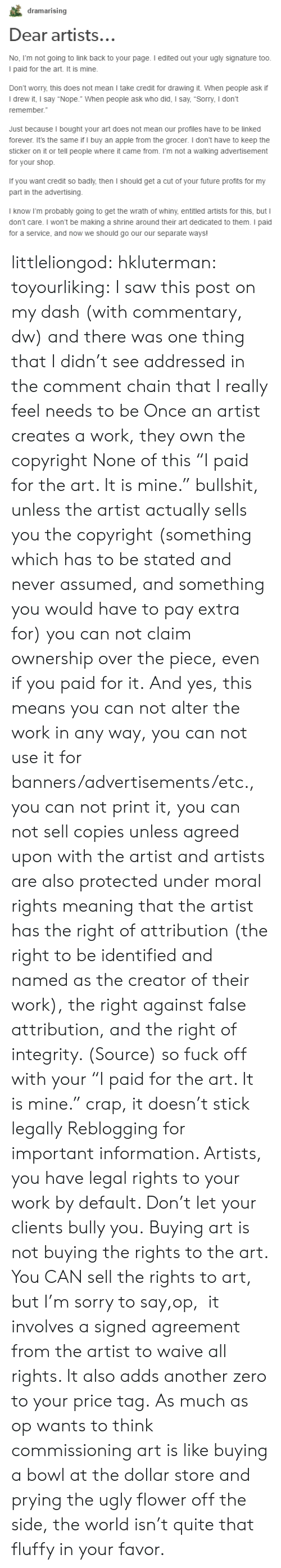 """Dollar Store: dramarising  Dear artists..  No, Fm not going to link back to your page. I edited out your ugly signature too  I paid for the art. It is mine.  Don't worry, this does not mean I take credit for drawing it. When people ask if  I drew it, I say """"Nope."""" When people ask who did, I say, """"Sorry, I don't  remember.  Just because I bought your art does not mean our profiles have to be linked  forever. It's the same if I buy an apple from the grocer. I don't have to keep the  sticker on it or tell people where it came from. I'm not a walking advertisement  for your shop.  If you want credit so badly,then I should get a cut of your tuture profmts for my  part in the advertising  I know I'm probably going to get the wrath of whiny, entitled artists for this, but I  don't care. I won't be making a shrine around their art dedicated to them. I paid  for a service, and now we should go our our separate ways! littleliongod: hkluterman:  toyourliking:  I saw this post on my dash (with commentary, dw) and there was one thing that I didn't see addressed in the comment chain that I really feel needs to be Once an artist creates a work, they own the copyright None of this""""I paid for the art. It is mine."""" bullshit, unless the artist actually sells you the copyright (something which has to be stated and never assumed, and something you would have to pay extra for) you can not claim ownership over the piece, even if you paid for it. And yes, this means you can not alter the work in any way, you can not use it for banners/advertisements/etc., you can not print it, you can not sell copiesunless agreed upon with the artist and artists are also protected under moral rights meaning that the artist has the right of attribution (the right to be identified and named as the creator of their work), the right against false attribution, and the right of integrity. (Source) so fuck off with your """"I paid for the art. It is mine."""" crap, it doesn't stick legally  Reblogging for important inf"""