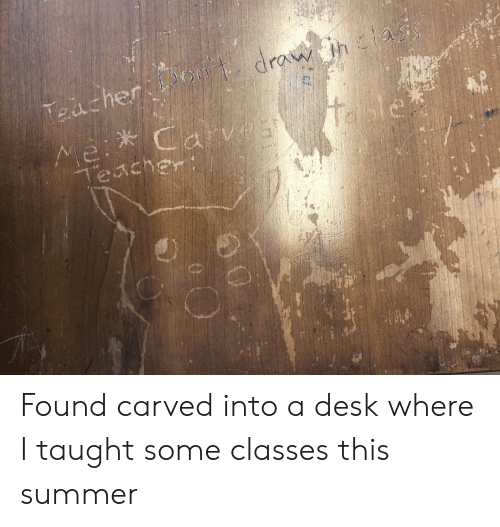 mei: drau htai  Taacher  itable  Mei Carv25  Teacher Found carved into a desk where I taught some classes this summer