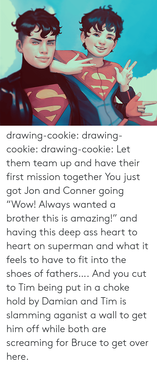 "Slamming: drawing-cookie: drawing-cookie:  drawing-cookie: Let them team up and have their first mission together  You just got Jon and Conner going ""Wow! Always wanted a brother this is amazing!"" and  having this deep ass heart to heart on superman and what it feels to have to fit into the shoes of fathers…. And you cut to Tim being put in a choke hold by Damian and Tim is slamming aganist a wall to get him off while both are screaming for Bruce to get over here."
