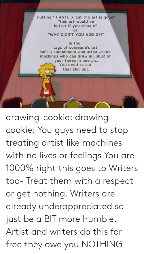 more: drawing-cookie: drawing-cookie: You guys need to stop treating artist like machines with no lives or feelings You are 1000% right this goes to Writers too-  Treat them with a respect or get nothing. Writers are already underappreciated so just be a BIT more humble. Artist and writers do this for free they owe you NOTHING