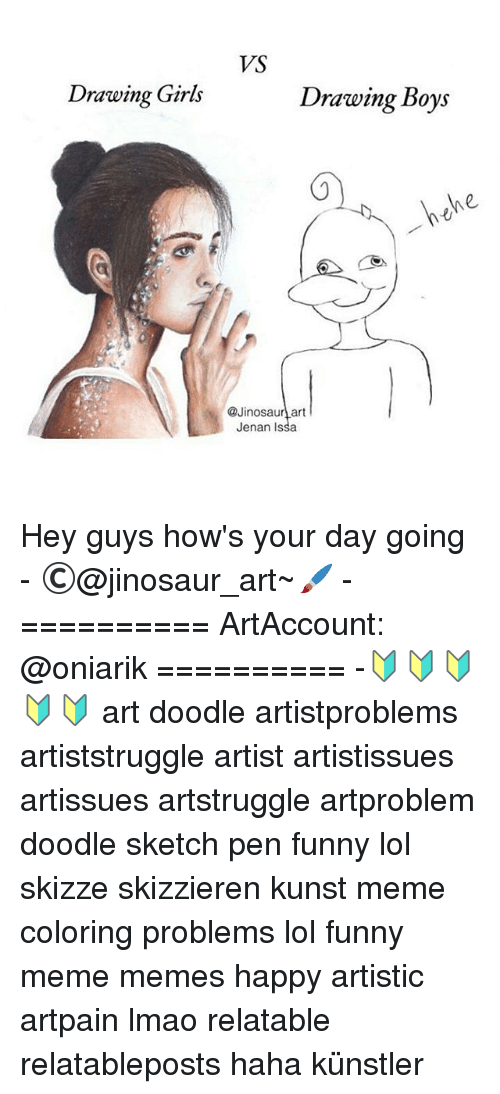 Funny, Girls, and Lmao: Drawing Girls  VS  Drawing Boys  Ne  @Jinosaur art  Jenan Issa Hey guys how's your day going - ©@jinosaur_art~🖌 - ========== ArtAccount: @oniarik ========== -🔰🔰🔰🔰🔰 art doodle artistproblems artiststruggle artist artistissues artissues artstruggle artproblem doodle sketch pen funny lol skizze skizzieren kunst meme coloring problems lol funny meme memes happy artistic artpain lmao relatable relatableposts haha künstler