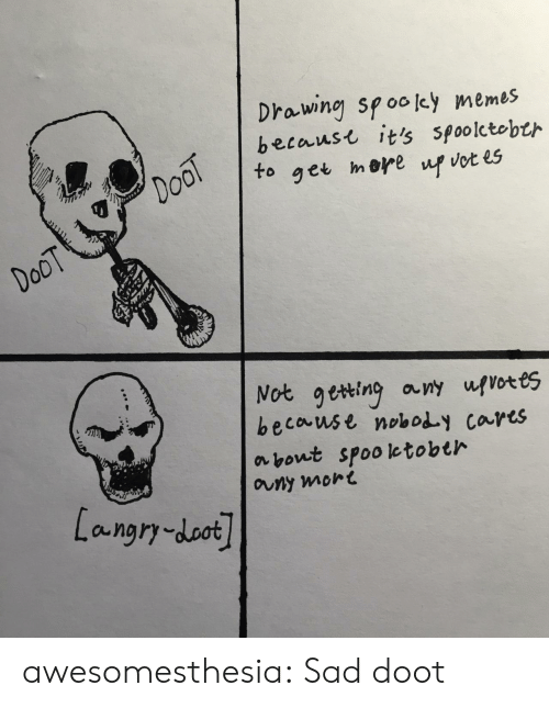 doot: Drawing spooley memes  becaust it's spoolctobth  DooT  to  mere  get  up vot es  DoOT  Not geting any ufvotes  because noboy cares  about spooletobth  auny mort  Langry-doot awesomesthesia:  Sad doot