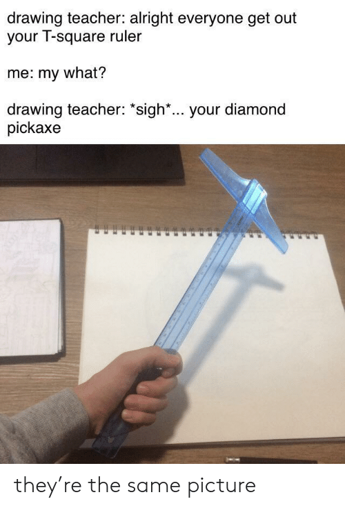 "Teacher, Diamond, and Ruler: drawing teacher: alright everyone get out  your T-square ruler  me: my what?  drawing teacher: ""sigh*... your diamond  pickaxe they're the same picture"