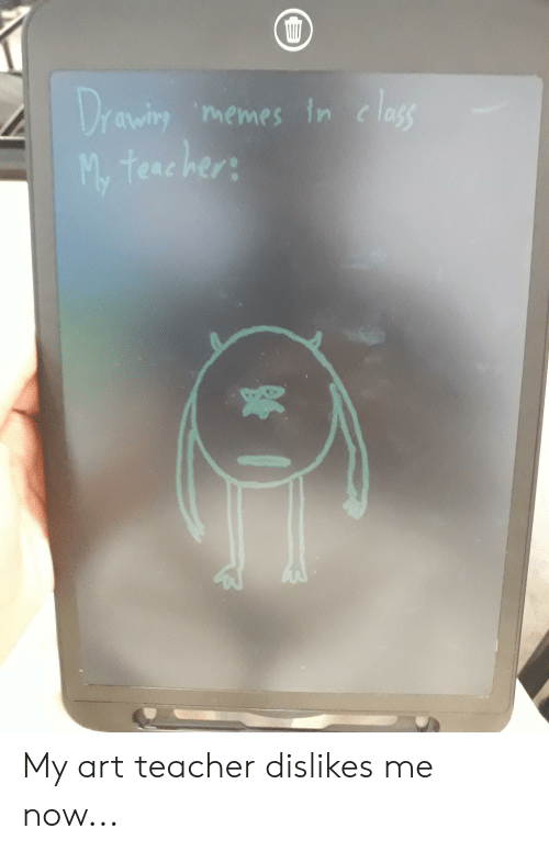 Teacher Memes: Drawiry  teacher  memes In c lass My art teacher dislikes me now...