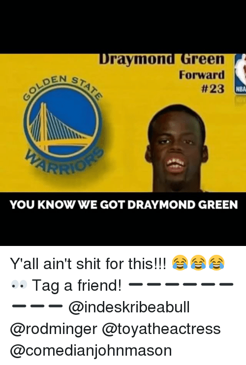Draymond Green, Memes, and Nba: Draymond Green  Forward  DEN  S  #23  NBA  ARRIO  YOU KNOW WE GOT DRAYMOND GREEN Y'all ain't shit for this!!! 😂😂😂 👀 Tag a friend! ➖➖➖➖➖➖➖➖➖ @indeskribeabull @rodminger @toyatheactress @comedianjohnmason